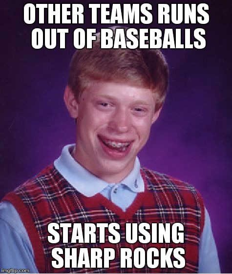 Bad Luck Brian Meme | OTHER TEAMS RUNS OUT OF BASEBALLS STARTS USING SHARP ROCKS | image tagged in memes,bad luck brian | made w/ Imgflip meme maker