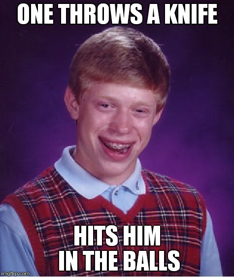 Bad Luck Brian Meme | ONE THROWS A KNIFE HITS HIM IN THE BALLS | image tagged in memes,bad luck brian | made w/ Imgflip meme maker