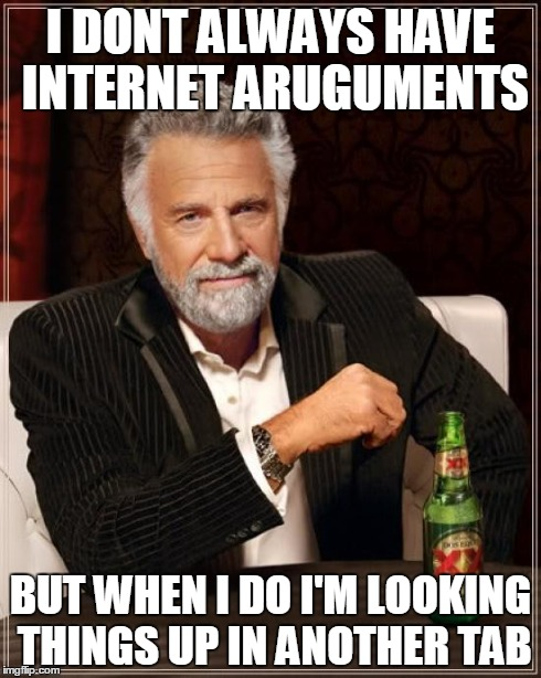 The Most Interesting Man In The World Meme | I DONT ALWAYS HAVE INTERNET ARUGUMENTS BUT WHEN I DO I'M LOOKING THINGS UP IN ANOTHER TAB | image tagged in memes,the most interesting man in the world | made w/ Imgflip meme maker