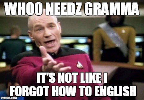 Picard Wtf Meme | WHOO NEEDZ GRAMMA IT'S NOT LIKE I FORGOT HOW TO ENGLISH | image tagged in memes,picard wtf | made w/ Imgflip meme maker