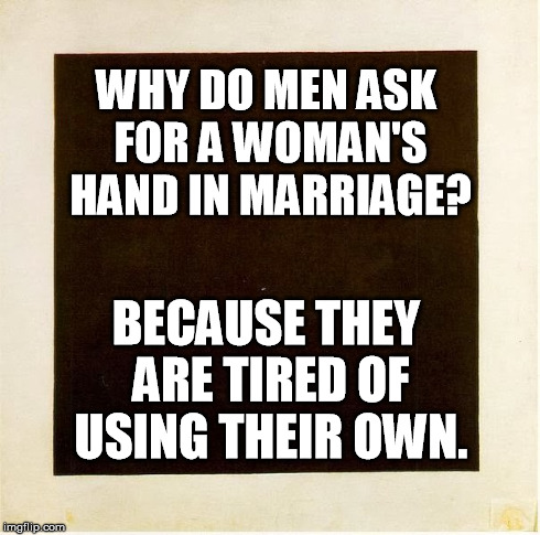 Hand In Marriage | WHY DO MEN ASK FOR A WOMAN'S HAND IN MARRIAGE? BECAUSE THEY ARE TIRED OF USING THEIR OWN. | image tagged in thoroughly modern marriage,marriage,masturbate | made w/ Imgflip meme maker