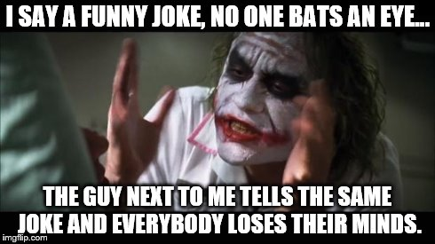 And everybody loses their minds Meme | I SAY A FUNNY JOKE, NO ONE BATS AN EYE... THE GUY NEXT TO ME TELLS THE SAME JOKE AND EVERYBODY LOSES THEIR MINDS. | image tagged in memes,and everybody loses their minds | made w/ Imgflip meme maker