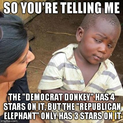 "Third World Skeptical Kid Meme | SO YOU'RE TELLING ME THE ""DEMOCRAT DONKEY"" HAS 4 STARS ON IT, BUT THE ""REPUBLICAN ELEPHANT"" ONLY HAS 3 STARS ON IT 