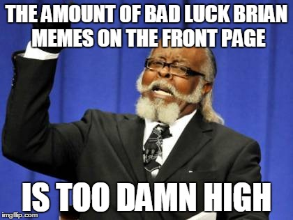 Too Damn High Meme | THE AMOUNT OF BAD LUCK BRIAN MEMES ON THE FRONT PAGE IS TOO DAMN HIGH | image tagged in memes,too damn high | made w/ Imgflip meme maker
