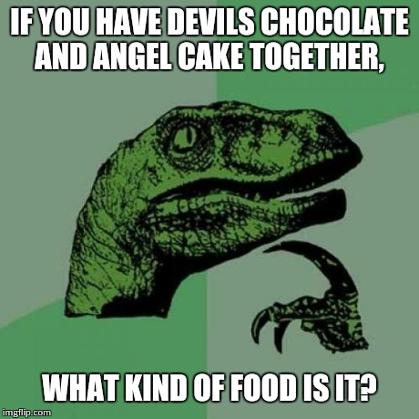 Philosoraptor Meme | IF YOU HAVE DEVILS CHOCOLATE AND ANGEL CAKE TOGETHER, WHAT KIND OF FOOD IS IT? | image tagged in memes,philosoraptor | made w/ Imgflip meme maker