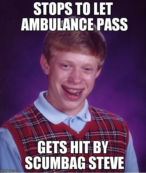 Bad Luck Brian Meme | STOPS TO LET AMBULANCE PASS GETS HIT BY SCUMBAG STEVE | image tagged in memes,bad luck brian | made w/ Imgflip meme maker