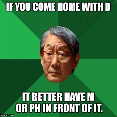 High Expectations Asian Father Meme | IF YOU COME HOME WITH D IT BETTER HAVE M OR PH IN FRONT OF IT. | image tagged in memes,high expectations asian father | made w/ Imgflip meme maker