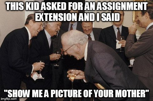 "Presidents | THIS KID ASKED FOR AN ASSIGNMENT EXTENSION AND I SAID ""SHOW ME A PICTURE OF YOUR MOTHER"" 