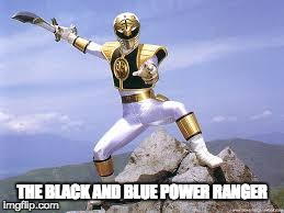 THE BLACK AND BLUE POWER RANGER | image tagged in memes,power rangers,white and gold dress,black and blue dress | made w/ Imgflip meme maker
