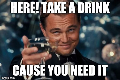Leonardo Dicaprio Cheers Meme | HERE! TAKE A DRINK CAUSE YOU NEED IT | image tagged in memes,leonardo dicaprio cheers | made w/ Imgflip meme maker