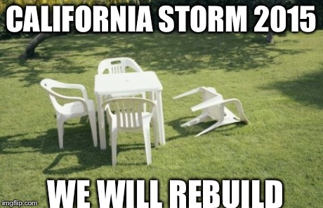 We Will Rebuild | CALIFORNIA STORM 2015 WE WILL REBUILD | image tagged in memes,we will rebuild | made w/ Imgflip meme maker