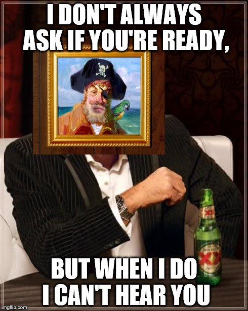 The Most Interesting Man In The World | I DON'T ALWAYS ASK IF YOU'RE READY, BUT WHEN I DO I CAN'T HEAR YOU | image tagged in memes,the most interesting man in the world | made w/ Imgflip meme maker