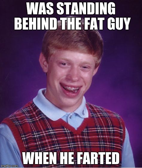 Bad Luck Brian Meme | WAS STANDING BEHIND THE FAT GUY WHEN HE FARTED | image tagged in memes,bad luck brian | made w/ Imgflip meme maker