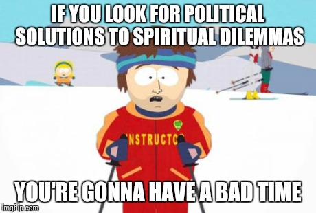 Super Cool Ski Instructor | IF YOU LOOK FOR POLITICAL SOLUTIONS TO SPIRITUAL DILEMMAS YOU'RE GONNA HAVE A BAD TIME | image tagged in memes,super cool ski instructor | made w/ Imgflip meme maker