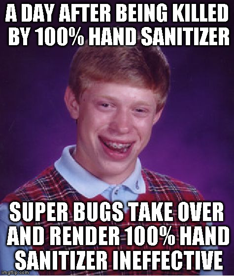 Bad Luck Brian Meme | A DAY AFTER BEING KILLED BY 100% HAND SANITIZER SUPER BUGS TAKE OVER AND RENDER 100% HAND SANITIZER INEFFECTIVE | image tagged in memes,bad luck brian | made w/ Imgflip meme maker