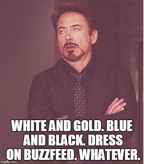 The collective face Facebook is making right now . . . | WHITE AND GOLD. BLUE AND BLACK. DRESS ON BUZZFEED. WHATEVER. | image tagged in memes,face you make robert downey jr,buzzfeed dress | made w/ Imgflip meme maker