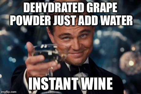 Leonardo Dicaprio Cheers Meme | DEHYDRATED GRAPE POWDER JUST ADD WATER INSTANT WINE | image tagged in memes,leonardo dicaprio cheers | made w/ Imgflip meme maker