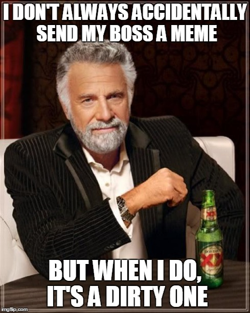 The Most Interesting Man In The World Meme | I DON'T ALWAYS ACCIDENTALLY SEND MY BOSS A MEME BUT WHEN I DO, IT'S A DIRTY ONE | image tagged in memes,the most interesting man in the world | made w/ Imgflip meme maker