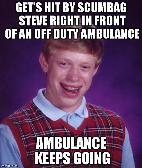 Bad Luck Brian Meme | GET'S HIT BY SCUMBAG STEVE RIGHT IN FRONT OF AN OFF DUTY AMBULANCE AMBULANCE KEEPS GOING | image tagged in memes,bad luck brian | made w/ Imgflip meme maker