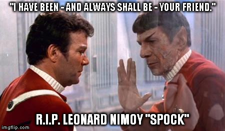 """I HAVE BEEN - AND ALWAYS SHALL BE - YOUR FRIEND."" R.I.P. LEONARD NIMOY ""SPOCK"" 