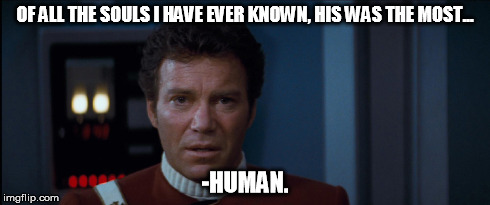 RIP Leonard. | OF ALL THE SOULS I HAVE EVER KNOWN, HIS WAS THE MOST... -HUMAN. | image tagged in spock,kirk,death,leonard,nimoy,star trek | made w/ Imgflip meme maker