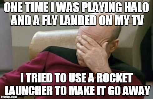 Captain Picard Facepalm Meme | ONE TIME I WAS PLAYING HALO AND A FLY LANDED ON MY TV I TRIED TO USE A ROCKET LAUNCHER TO MAKE IT GO AWAY | image tagged in memes,captain picard facepalm | made w/ Imgflip meme maker