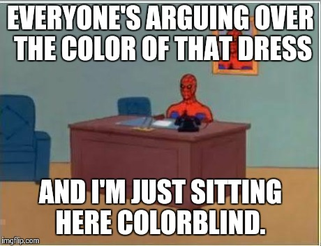 Spiderman Computer Desk | EVERYONE'S ARGUING OVER THE COLOR OF THAT DRESS AND I'M JUST SITTING HERE COLORBLIND. | image tagged in memes,spiderman computer desk,spiderman | made w/ Imgflip meme maker