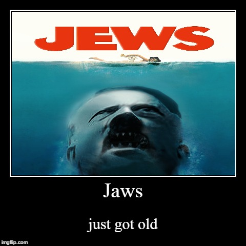 JAWS>JEWS | Jaws | just got old | image tagged in funny,demotivationals,jaws,jews,hitler | made w/ Imgflip demotivational maker