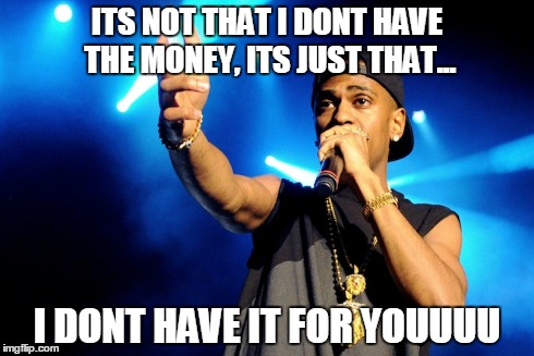 ITS NOT THAT I DONT HAVE THE MONEY, ITS JUST THAT... I DONT HAVE IT FOR YOUUUU | image tagged in sharing,big sean,money | made w/ Imgflip meme maker