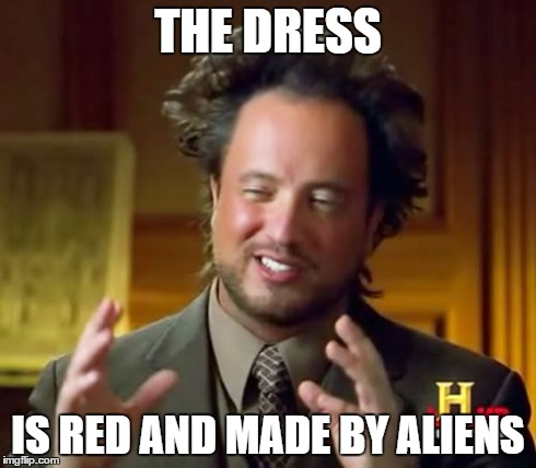 Ancient Aliens Meme | THE DRESS IS RED AND MADE BY ALIENS | image tagged in memes,ancient aliens | made w/ Imgflip meme maker
