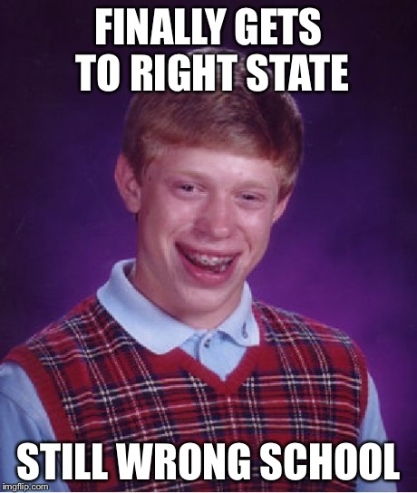 Bad Luck Brian Meme | FINALLY GETS TO RIGHT STATE STILL WRONG SCHOOL | image tagged in memes,bad luck brian | made w/ Imgflip meme maker