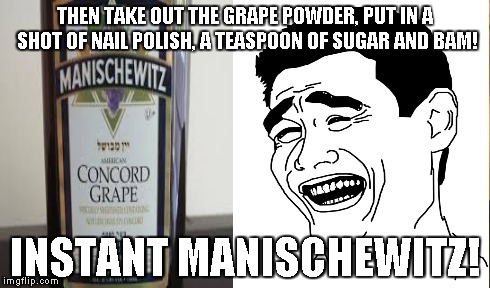 THEN TAKE OUT THE GRAPE POWDER, PUT IN A SHOT OF NAIL POLISH, A TEASPOON OF SUGAR AND BAM! INSTANT MANISCHEWITZ! | made w/ Imgflip meme maker