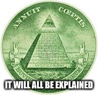 Illuminati | IT WILL ALL BE EXPLAINED | image tagged in illuminati | made w/ Imgflip meme maker