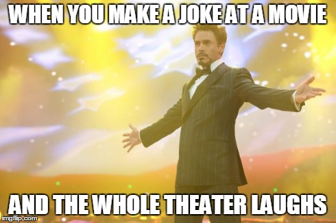 Tony Stark success | WHEN YOU MAKE A JOKE AT A MOVIE AND THE WHOLE THEATER LAUGHS | image tagged in tony stark success | made w/ Imgflip meme maker