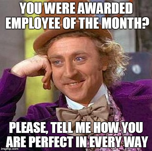 Creepy Condescending Wonka Meme | YOU WERE AWARDED EMPLOYEE OF THE MONTH? PLEASE, TELL ME HOW YOU ARE PERFECT IN EVERY WAY | image tagged in memes,creepy condescending wonka | made w/ Imgflip meme maker