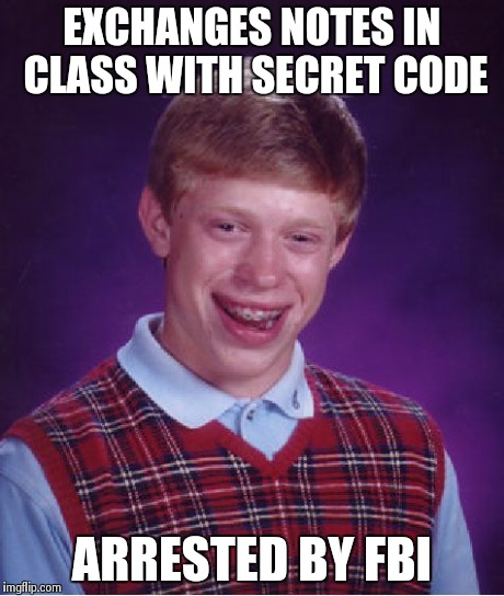 Bad Luck Brian Meme | EXCHANGES NOTES IN CLASS WITH SECRET CODE ARRESTED BY FBI | image tagged in memes,bad luck brian | made w/ Imgflip meme maker