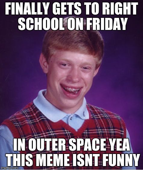 Bad Luck Brian Meme | FINALLY GETS TO RIGHT SCHOOL ON FRIDAY IN OUTER SPACE YEA THIS MEME ISNT FUNNY | image tagged in memes,bad luck brian | made w/ Imgflip meme maker