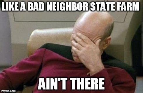i8u1a captain picard facepalm meme imgflip,Like A Good Neighbor Statefarm Is There Meme