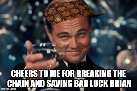 Leonardo Dicaprio Cheers Meme | CHEERS TO ME FOR BREAKING THE CHAIN AND SAVING BAD LUCK BRIAN | image tagged in memes,leonardo dicaprio cheers,scumbag | made w/ Imgflip meme maker
