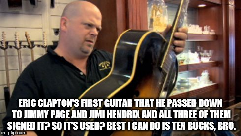 ERIC CLAPTON'S FIRST GUITAR THAT HE PASSED DOWN TO JIMMY PAGE AND JIMI HENDRIX AND ALL THREE OF THEM SIGNED IT? SO IT'S USED? BEST I CAN DO  | image tagged in pawn stars rebuttal | made w/ Imgflip meme maker