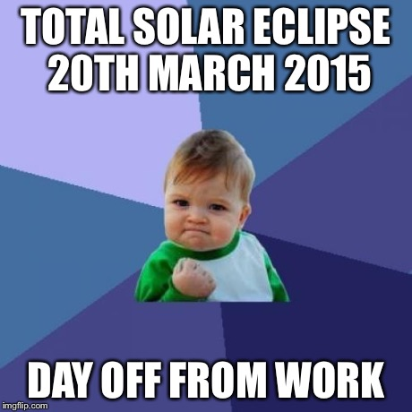 Success Kid Meme | TOTAL SOLAR ECLIPSE 20TH MARCH 2015 DAY OFF FROM WORK | image tagged in memes,success kid,AdviceAnimals | made w/ Imgflip meme maker