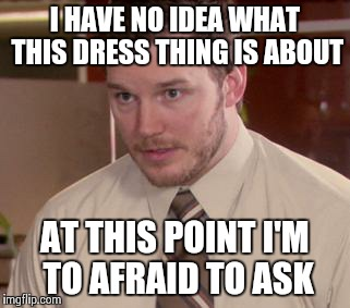 Afraid To Ask Andy (Closeup) | I HAVE NO IDEA WHAT THIS DRESS THING IS ABOUT AT THIS POINT I'M TO AFRAID TO ASK | image tagged in and i'm too afraid to ask andy | made w/ Imgflip meme maker