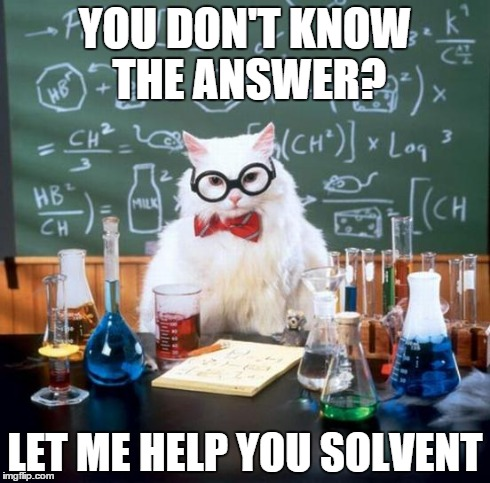 Chemistry Cat | YOU DON'T KNOW THE ANSWER? LET ME HELP YOU SOLVENT | image tagged in memes,chemistry cat | made w/ Imgflip meme maker