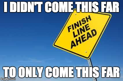Finish Line | I DIDN'T COME THIS FAR TO ONLY COME THIS FAR | image tagged in finish line | made w/ Imgflip meme maker