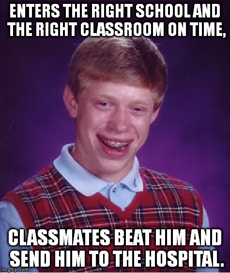 Bad Luck Brian Meme | ENTERS THE RIGHT SCHOOL AND THE RIGHT CLASSROOM ON TIME, CLASSMATES BEAT HIM AND SEND HIM TO THE HOSPITAL. | image tagged in memes,bad luck brian | made w/ Imgflip meme maker