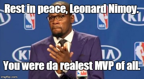 Goodbye, Mr Spock... | Rest in peace, Leonard Nimoy. You were da realest MVP of all. | image tagged in memes,you the real mvp,rip,leonard nimoy | made w/ Imgflip meme maker