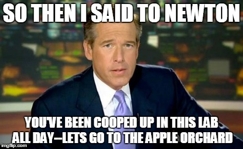 Brian Williams Was There | SO THEN I SAID TO NEWTON YOU'VE BEEN COOPED UP IN THIS LAB ALL DAY--LETS GO TO THE APPLE ORCHARD | image tagged in memes,brian williams was there | made w/ Imgflip meme maker