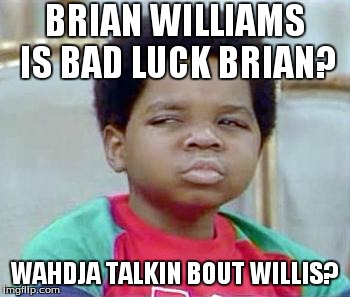 Whatchu Talkin' Bout, Willis? | BRIAN WILLIAMS IS BAD LUCK BRIAN? WAHDJA TALKIN BOUT WILLIS? | image tagged in whatchu talkin' bout willis? | made w/ Imgflip meme maker
