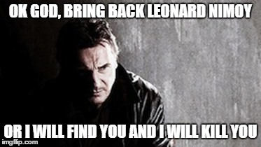 I Will Find You And Kill You | OK GOD, BRING BACK LEONARD NIMOY OR I WILL FIND YOU AND I WILL KILL YOU | image tagged in memes,i will find you and kill you | made w/ Imgflip meme maker