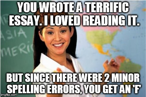 YOU WROTE A TERRIFIC ESSAY. I LOVED READING IT. BUT SINCE THERE WERE 2 MINOR SPELLING ERRORS, YOU GET AN 'F' | made w/ Imgflip meme maker